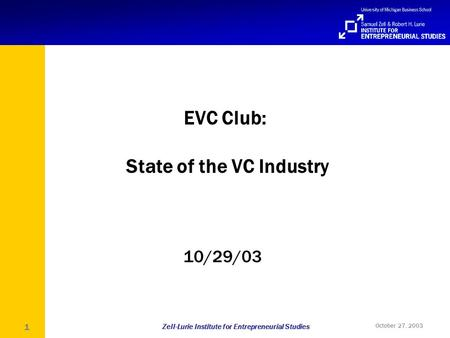 Zell-Lurie Institute for Entrepreneurial Studies October 27, 2003 1 EVC Club: State of the VC Industry 10/29/03.