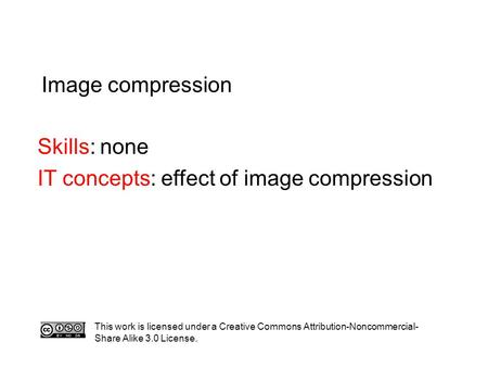 Image compression Skills: none IT concepts: effect of image compression This work is licensed under a Creative Commons Attribution-Noncommercial- Share.