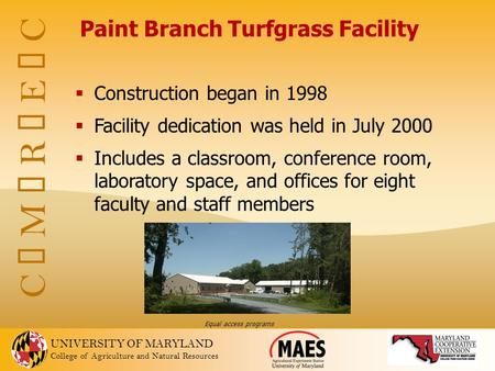 UNIVERSITY OF MARYLAND College of Agriculture and Natural Resources C  M  R  E  C Paint Branch Turfgrass Facility  Construction began in 1998  Facility.