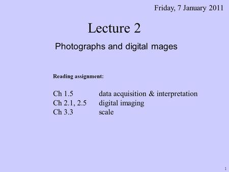 Lecture 2 Photographs and digital mages Friday, 7 January 2011 Reading assignment: Ch 1.5 data acquisition & interpretation Ch 2.1, 2.5 digital imaging.