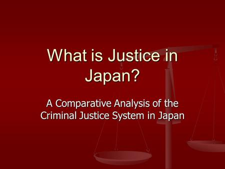 What is Justice in Japan? A Comparative Analysis of the Criminal Justice System in Japan.