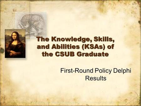 The Knowledge, Skills, and Abilities (KSAs) of the CSUB Graduate First-Round Policy Delphi Results.