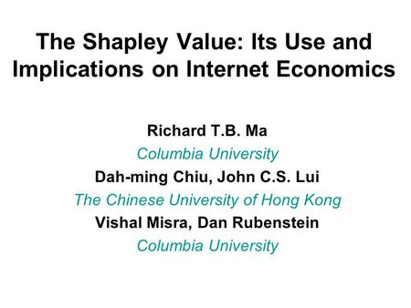 The Shapley Value: Its Use and Implications on Internet Economics Richard T.B. Ma Columbia University Dah-ming Chiu, John C.S. Lui The Chinese University.
