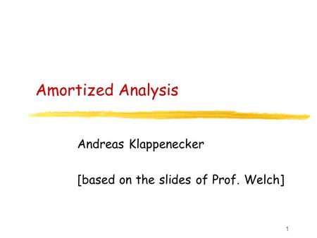 1 Amortized Analysis Andreas Klappenecker [based on the slides of Prof. Welch]