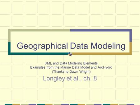 Geographical Data Modeling UML and Data Modeling Elements Examples from the Marine Data Model and ArcHydro (Thanks to Dawn Wright) Longley et al., ch.