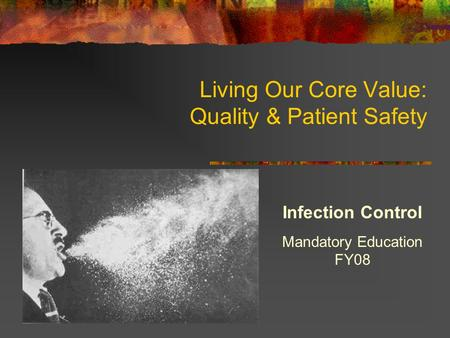 Living Our Core Value: Quality & Patient Safety Infection Control Mandatory Education FY08.