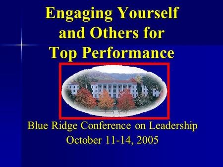 Blue Ridge Conference on Leadership October 11-14, 2005 Engaging Yourself and Others for Top Performance.