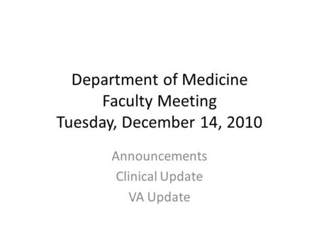 Department of Medicine Faculty Meeting Tuesday, December 14, 2010 Announcements Clinical Update VA Update.