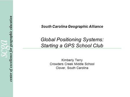 South Carolina Geographic Alliance Global Positioning Systems: Starting a GPS School Club Kimberly Terry Crowders Creek Middle School Clover, South Carolina.