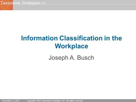 Strategies LLC Taxonomy November 2, 2005Copyright 2005 Taxonomy Strategies LLC. All rights reserved. Information Classification in the Workplace Joseph.