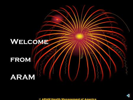 © ARAM Health Management of America Welcome from ARAM.