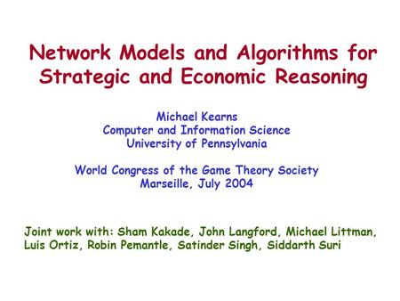 Network Models and Algorithms for Strategic and Economic Reasoning Michael Kearns Computer and Information Science University of Pennsylvania World Congress.
