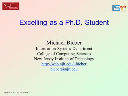 Bieber et al., NJIT ©2009 - Slide 1 Excelling as a Ph.D. Student Michael Bieber Information Systems Department College of Computing Sciences New Jersey.
