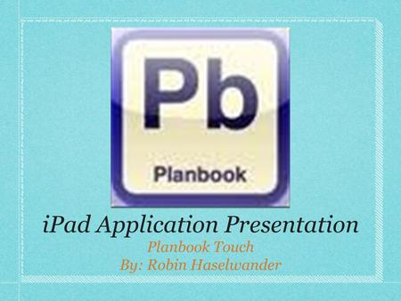 IPad Application Presentation Planbook Touch By: Robin Haselwander.