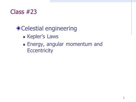 1 Class #23 Celestial engineering Kepler's Laws Energy, angular momentum and Eccentricity.