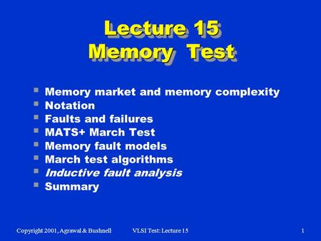 Copyright 2001, Agrawal & BushnellVLSI Test: Lecture 151  Memory market and memory complexity  Notation  Faults and failures  MATS+ March Test  Memory.