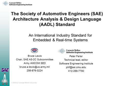 © 2004 by Carnegie Mellon University The Society of Automotive Engineers (SAE) Architecture Analysis & Design Language (AADL) Standard An International.
