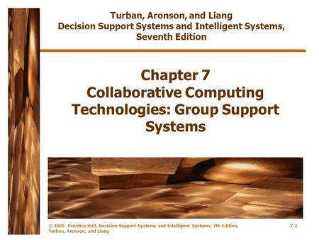 © 2005 Prentice Hall, Decision Support Systems and Intelligent Systems, 7th Edition, Turban, Aronson, and Liang 7-1 Chapter 7 Collaborative Computing Technologies:
