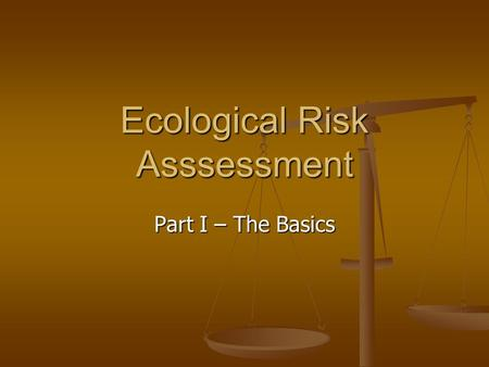 Ecological Risk Asssessment Part I – The Basics. Introduction Subject normally taught at end of course, after exposure to background material Subject.