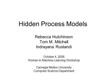 Hidden Process Models Rebecca Hutchinson Tom M. Mitchell Indrayana Rustandi October 4, 2006 Women in Machine Learning Workshop Carnegie Mellon University.