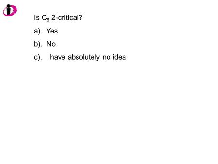 Is C 6 2-critical? a). Yes b). No c). I have absolutely no idea.