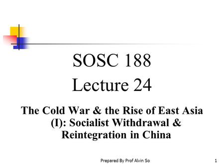 Prepared By Prof Alvin So1 SOSC 188 Lecture 24 The Cold War & the Rise of East Asia (I): Socialist Withdrawal & Reintegration in China.