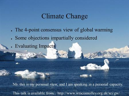 Climate Change ● The 4-point consensus view of global warming ● Some objections impartially considered ● Evaluating Impacts Nb: this is my personal view,