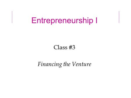 Entrepreneurship I Class #3 Financing the Venture.