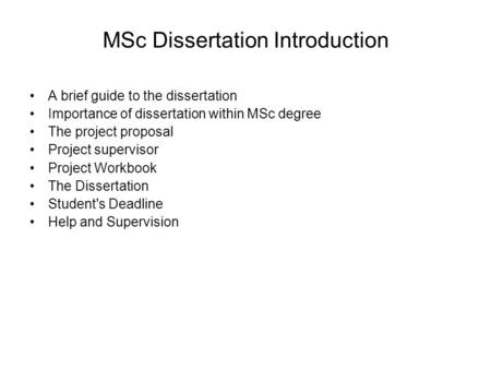 MSc Dissertation Introduction A brief guide to the dissertation Importance of dissertation within MSc degree The project proposal Project supervisor Project.
