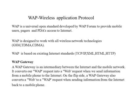 WAP-Wireless application Protocol WAP is a universal open standard developed by WAP Forum to provide mobile users, pagers and PDA's access to Internet.