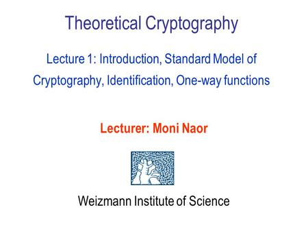 Theoretical Cryptography Lecture 1: Introduction, Standard Model of Cryptography, Identification, One-way functions Lecturer: Moni Naor Weizmann Institute.