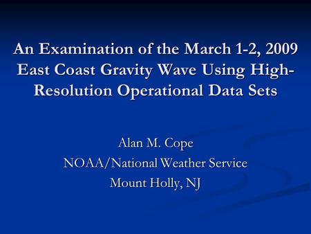 An Examination of the March 1-2, 2009 East Coast Gravity Wave Using High- Resolution Operational Data Sets Alan M. Cope NOAA/National Weather Service Mount.