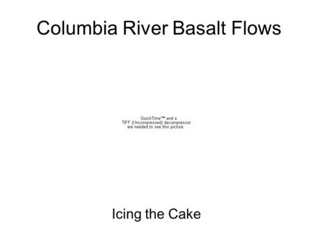 Columbia River Basalt Flows Icing the Cake. Volcanic Episodes 65 55 45 35 25 15 0 5 Age (Myrs) Western Cascade Arc (37-15 Myrs) Challis Arc (55-42 Myrs)