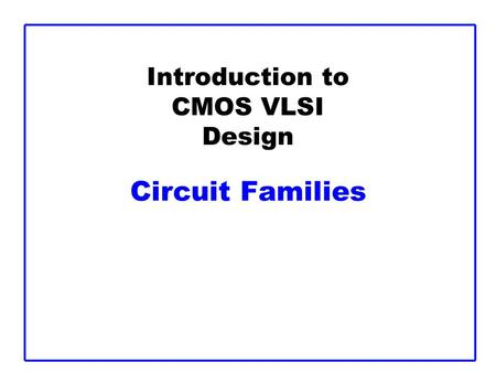 Introduction to CMOS VLSI Design Circuit Families.