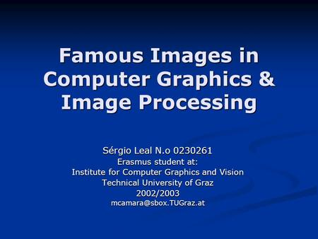 Famous Images in Computer Graphics & Image Processing Sérgio Leal N.o 0230261 Erasmus student at: Institute for Computer Graphics and Vision Technical.