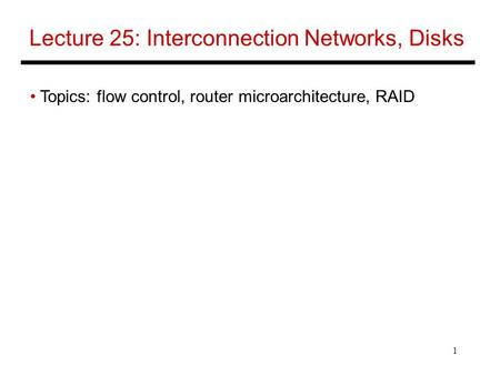 1 Lecture 25: Interconnection Networks, Disks Topics: flow control, router microarchitecture, RAID.