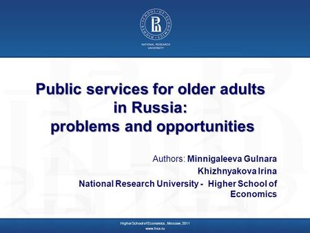 Public services for older adults in Russia: problems and opportunities Authors: Minnigaleeva Gulnara Khizhnyakova Irina National Research University -