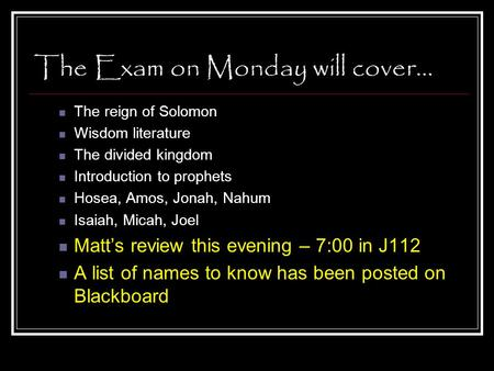 The Exam on Monday will cover… The reign of Solomon Wisdom literature The divided kingdom Introduction to prophets Hosea, Amos, Jonah, Nahum Isaiah, Micah,