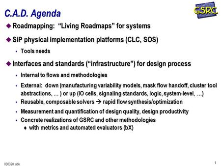 "1 030320 abk C.A.D. Agenda u Roadmapping: ""Living Roadmaps"" for systems u SiP physical implementation platforms (CLC, SOS) s Tools needs u Interfaces and."