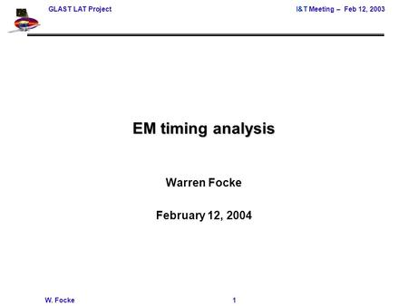 GLAST LAT ProjectI&T Meeting – Feb 12, 2003 W. Focke 1 EM timing analysis Warren Focke February 12, 2004.