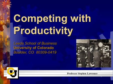 Competing with Productivity Leeds School of Business University of Colorado Boulder, CO 80309-0419 Professor Stephen Lawrence.