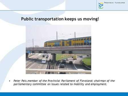 Public transportation keeps us moving! Peter Pels,member of the Provincial Parliament of Flevoland; chairman of the parliamentary committee on issues related.