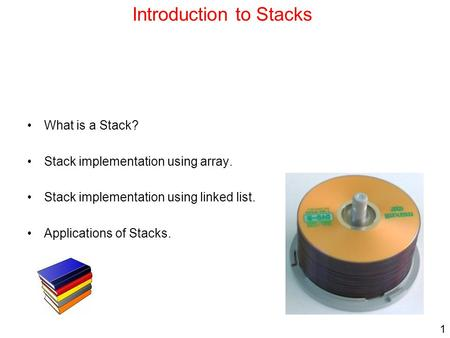 1 Introduction to Stacks What is a Stack? Stack implementation using array. Stack implementation using linked list. Applications of Stacks.