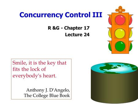 Concurrency Control III R &G - Chapter 17 Lecture 24 Smile, it is the key that fits the lock of everybody's heart. Anthony J. D'Angelo, The College Blue.