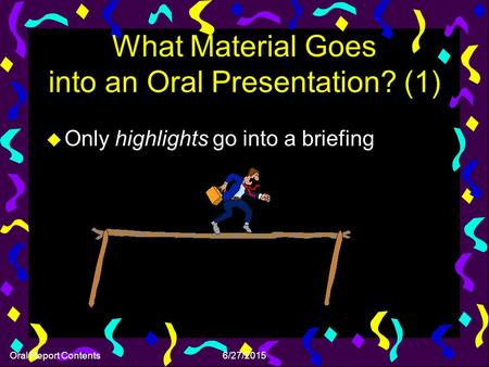 Oral Report Contents6/27/2015 What Material Goes into an Oral Presentation? (1) u Only highlights go into a briefing.