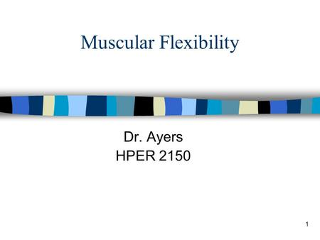 "1 Muscular Flexibility Dr. Ayers HPER 2150. 2 Flexibility Defined n Flexibility –""The ability to move a joint through its complete range of motion (ROM)"""