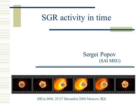 SGR activity in time Sergei Popov (SAI MSU) (HEA-2006, 25-27 December 2006 Moscow, IKI)