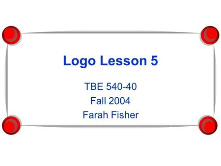 Logo Lesson 5 TBE 540-40 Fall 2004 Farah Fisher. Prerequisites  Given a shape, use basic Logo commands and/or a procedure to draw the shape, with and.