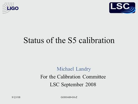 9/23/08G080469-00-Z Status of the S5 calibration Michael Landry For the Calibration Committee LSC September 2008 Michael Landry For the Calibration Committee.