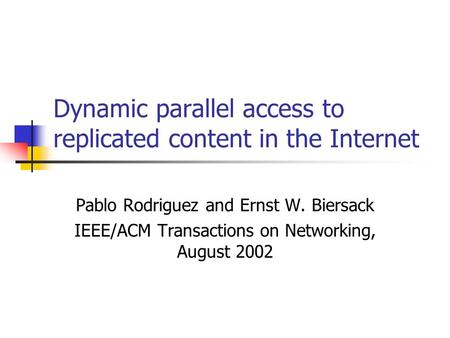 Dynamic parallel access to replicated content in the Internet Pablo Rodriguez and Ernst W. Biersack IEEE/ACM Transactions on Networking, August 2002.